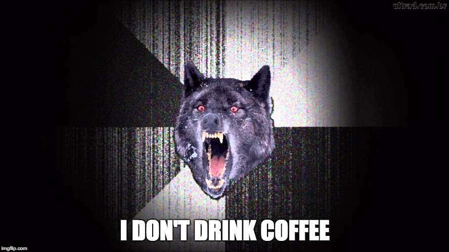 I dont drink coffee.jpg