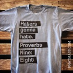 Haters gonna Hate. Proverbs Nine Eight.